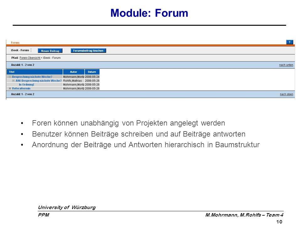 University of Würzburg PPM M.Mohrmann, M.Rohlfs – Team 4 10 Module: Forum Foren können unabhängig von Projekten angelegt werden Benutzer können Beiträ