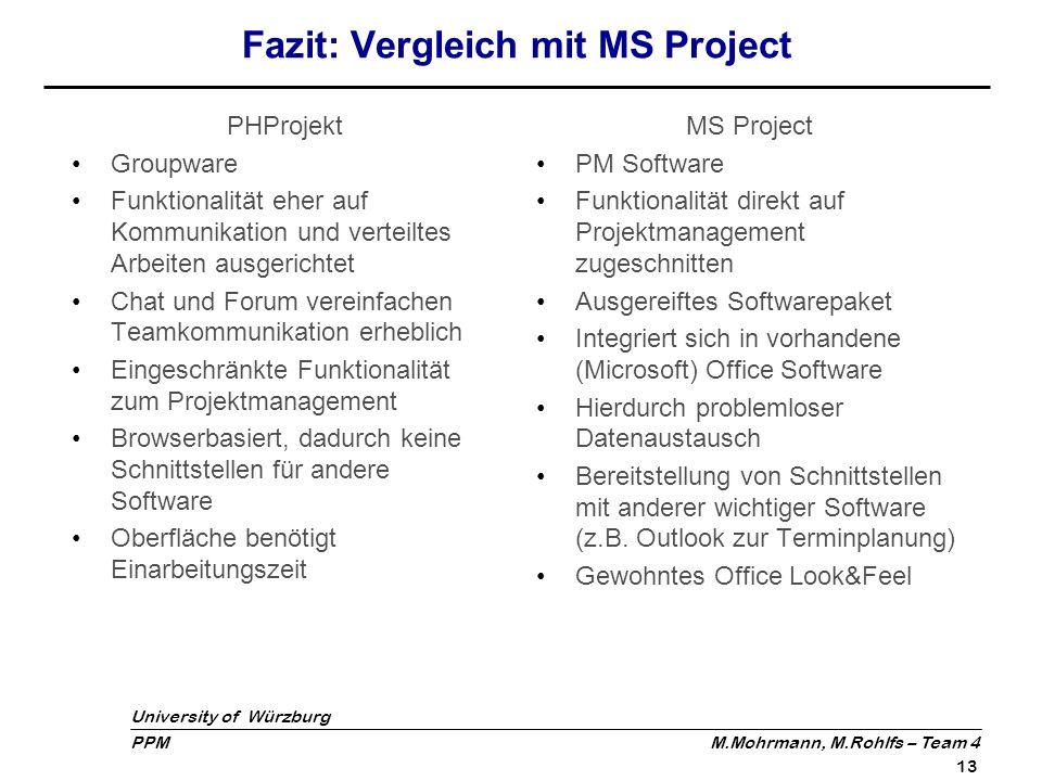 University of Würzburg PPM M.Mohrmann, M.Rohlfs – Team 4 13 Fazit: Vergleich mit MS Project PHProjekt Groupware Funktionalität eher auf Kommunikation