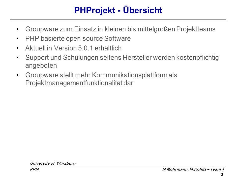 University of Würzburg PPM M.Mohrmann, M.Rohlfs – Team 4 14 Fazit: Pro & Contra PHProjekt Vorteile: Kostenlos & erweiterbar, da open source Browserbasiert, daher Betriebssystem unabhängig Erfordert keine Installation auf Clientrechnern Vereinfacht Kommunikationsabläufe durch Groupwarefunktionalität Nachteile: Oberfläche und Benutzerführung gewöhnungsbedürftig Menüanordnung teilweise nicht sehr intuitiv und unübersichtlich Installation kann durch benötigtes WAMP/LAMP System etwas langwierig werden Stark eingeschränkte PM-Funktionalität Statische Oberfläche, d.h.