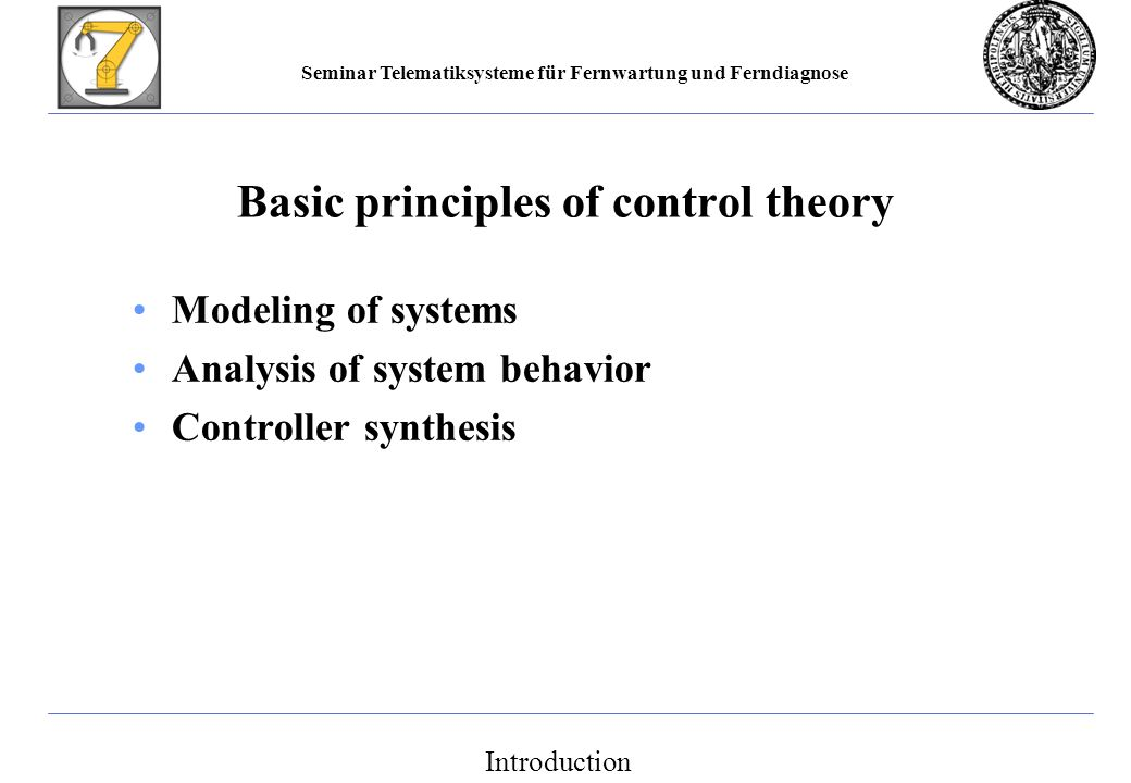 Seminar Telematiksysteme für Fernwartung und Ferndiagnose Basic principles of control theory Modeling of systems Analysis of system behavior Controller synthesis Introduction