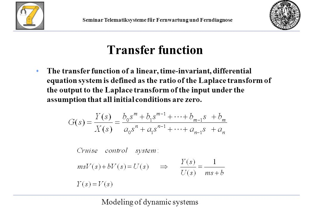 Seminar Telematiksysteme für Fernwartung und Ferndiagnose Transfer function The transfer function of a linear, time-invariant, differential equation system is defined as the ratio of the Laplace transform of the output to the Laplace transform of the input under the assumption that all initial conditions are zero.