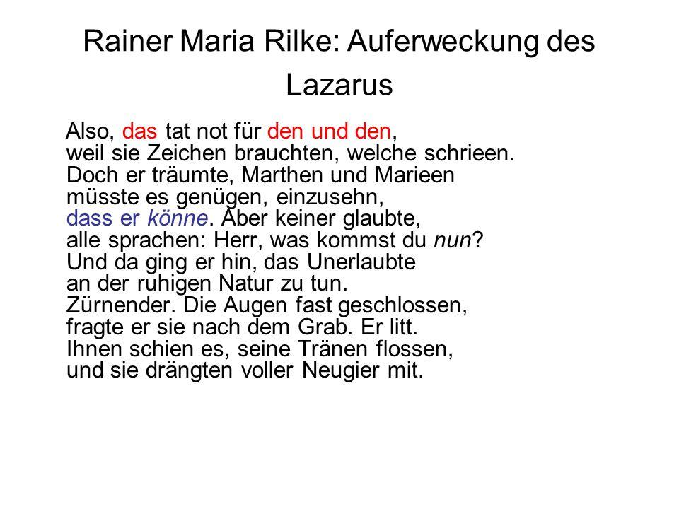 Rainer Maria Rilke: Auferweckung des Lazarus Also, das tat not für den und den, weil sie Zeichen brauchten, welche schrieen. Doch er träumte, Marthen