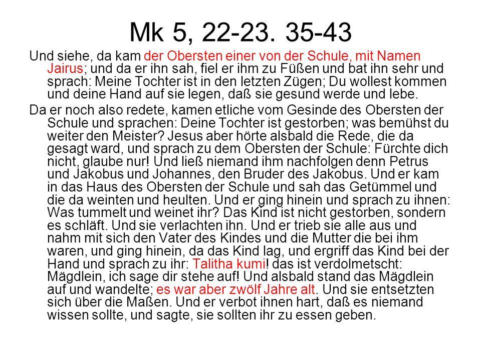 Mk 5, 22-23. 35-43 Und siehe, da kam der Obersten einer von der Schule, mit Namen Jairus; und da er ihn sah, fiel er ihm zu Füßen und bat ihn sehr und