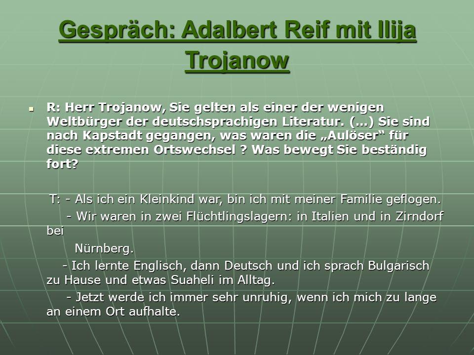 Gespräch: Adalbert Reif mit Ilija Trojanow R: Herr Trojanow, Sie gelten als einer der wenigen Weltbürger der deutschsprachigen Literatur. (…) Sie sind