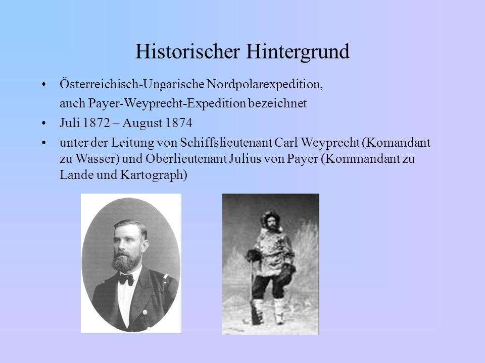 Historischer Hintergrund Österreichisch-Ungarische Nordpolarexpedition, auch Payer-Weyprecht-Expedition bezeichnet Juli 1872 – August 1874 unter der L