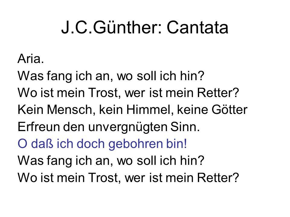 J.C.Günther: Cantata Aria. Was fang ich an, wo soll ich hin? Wo ist mein Trost, wer ist mein Retter? Kein Mensch, kein Himmel, keine Götter Erfreun de