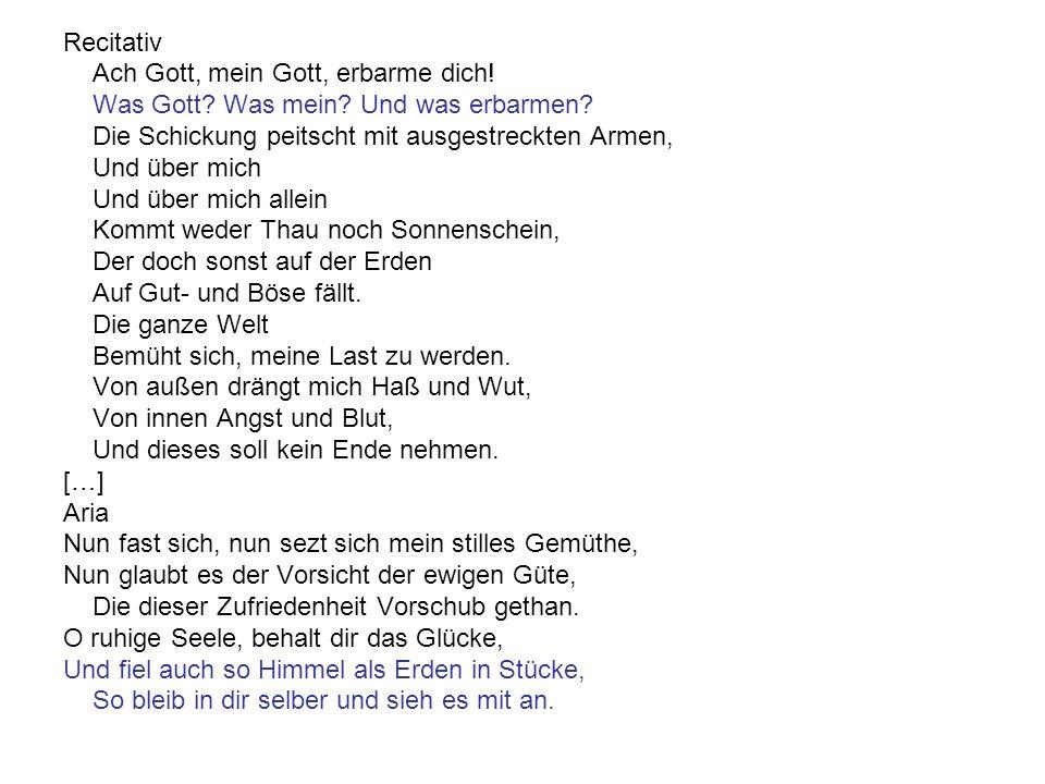 Recitativ Ach Gott, mein Gott, erbarme dich! Was Gott? Was mein? Und was erbarmen? Die Schickung peitscht mit ausgestreckten Armen, Und über mich Und