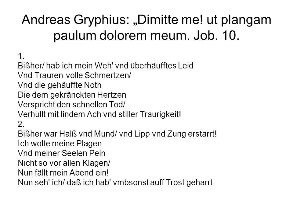 Andreas Gryphius: Dimitte me! ut plangam paulum dolorem meum. Job. 10. 1. Bißher/ hab ich mein Weh' vnd überhäufftes Leid Vnd Trauren-volle Schmertzen