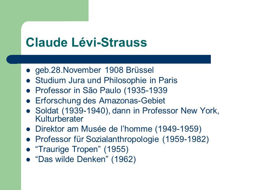 Claude Lévi-Strauss geb.28.November 1908 Brüssel Studium Jura und Philosophie in Paris Professor in São Paulo (1935-1939 Erforschung des Amazonas-Gebi