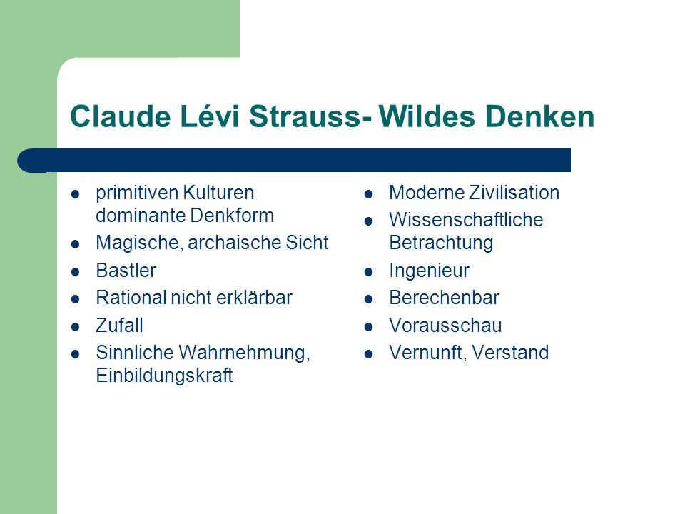 Claude Lévi Strauss- Wildes Denken primitiven Kulturen dominante Denkform Magische, archaische Sicht Bastler Rational nicht erklärbar Zufall Sinnliche Wahrnehmung, Einbildungskraft Moderne Zivilisation Wissenschaftliche Betrachtung Ingenieur Berechenbar Vorausschau Vernunft, Verstand