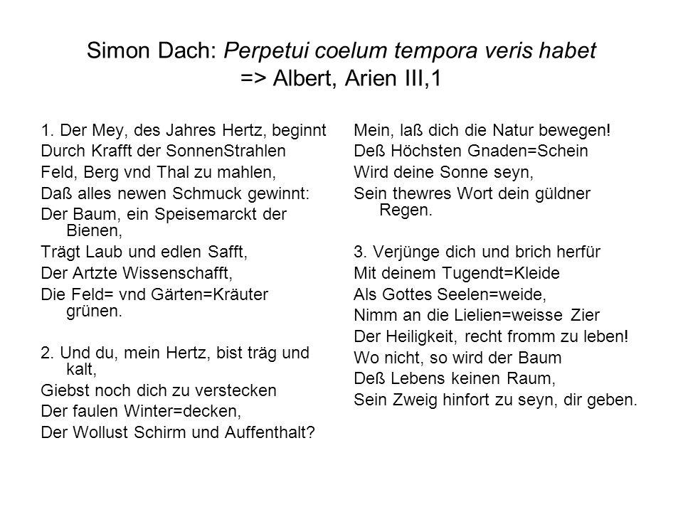 Simon Dach: Perpetui coelum tempora veris habet => Albert, Arien III,1 1. Der Mey, des Jahres Hertz, beginnt Durch Krafft der SonnenStrahlen Feld, Ber