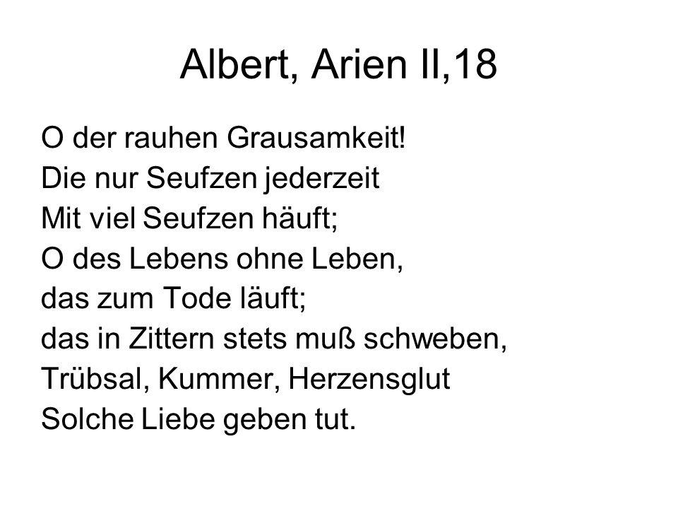 Albert, Arien II,18 O der rauhen Grausamkeit! Die nur Seufzen jederzeit Mit viel Seufzen häuft; O des Lebens ohne Leben, das zum Tode läuft; das in Zi