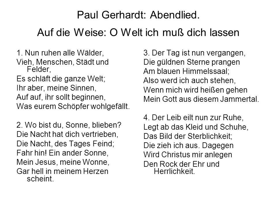 Paul Gerhardt: Abendlied. Auf die Weise: O Welt ich muß dich lassen 1. Nun ruhen alle Wälder, Vieh, Menschen, Städt und Felder, Es schläft die ganze W