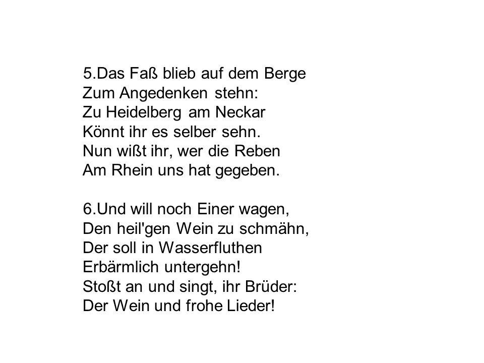 5.Das Faß blieb auf dem Berge Zum Angedenken stehn: Zu Heidelberg am Neckar Könnt ihr es selber sehn. Nun wißt ihr, wer die Reben Am Rhein uns hat geg