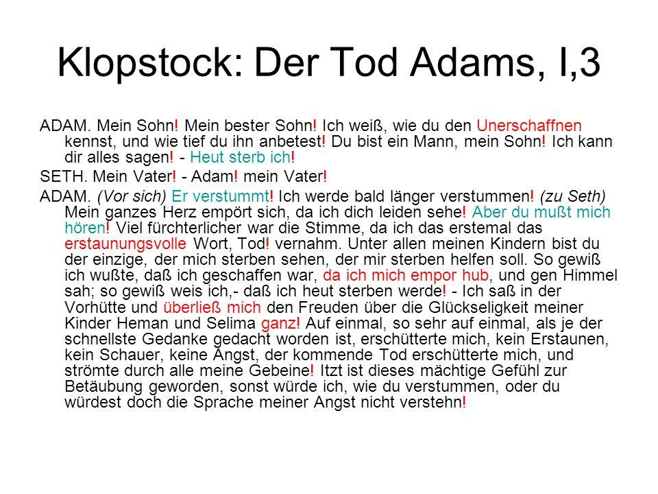 Klopstock: Der Tod Adams, I,3 ADAM. Mein Sohn! Mein bester Sohn! Ich weiß, wie du den Unerschaffnen kennst, und wie tief du ihn anbetest! Du bist ein