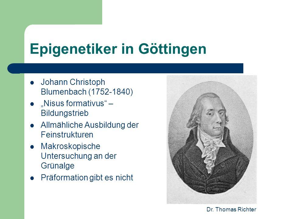 Dr. Thomas Richter Epigenetiker in Göttingen Johann Christoph Blumenbach (1752-1840) Nisus formativus – Bildungstrieb Allmähliche Ausbildung der Feins