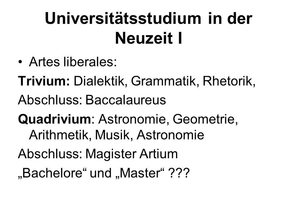Universitätsstudium in der Neuzeit I Artes liberales: Trivium: Dialektik, Grammatik, Rhetorik, Abschluss: Baccalaureus Quadrivium: Astronomie, Geometr