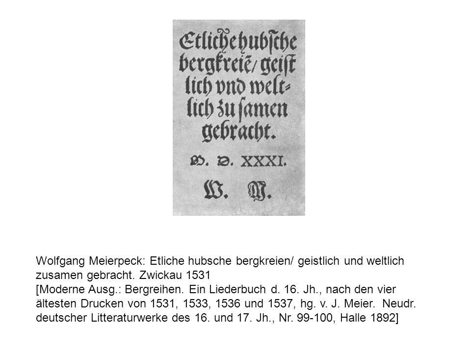 Wolfgang Meierpeck: Etliche hubsche bergkreien/ geistlich und weltlich zusamen gebracht. Zwickau 1531 [Moderne Ausg.: Bergreihen. Ein Liederbuch d. 16