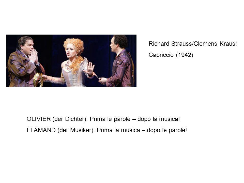 Richard Strauss/Clemens Kraus: Capriccio (1942) OLIVIER (der Dichter): Prima le parole – dopo la musica! FLAMAND (der Musiker): Prima la musica – dopo