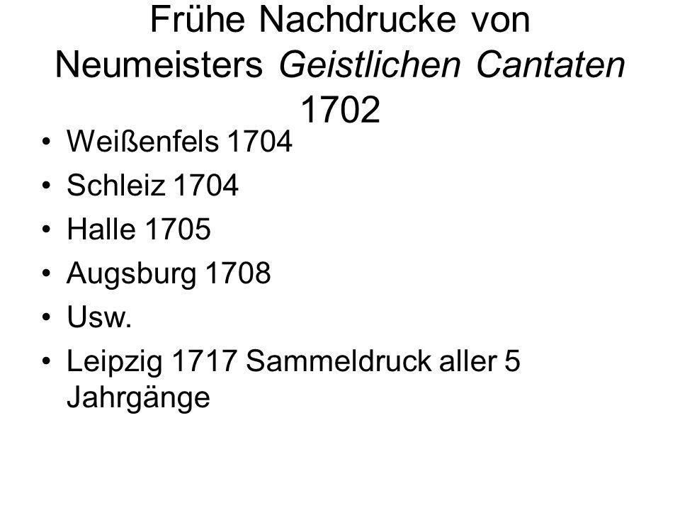 Frühe Nachdrucke von Neumeisters Geistlichen Cantaten 1702 Weißenfels 1704 Schleiz 1704 Halle 1705 Augsburg 1708 Usw. Leipzig 1717 Sammeldruck aller 5