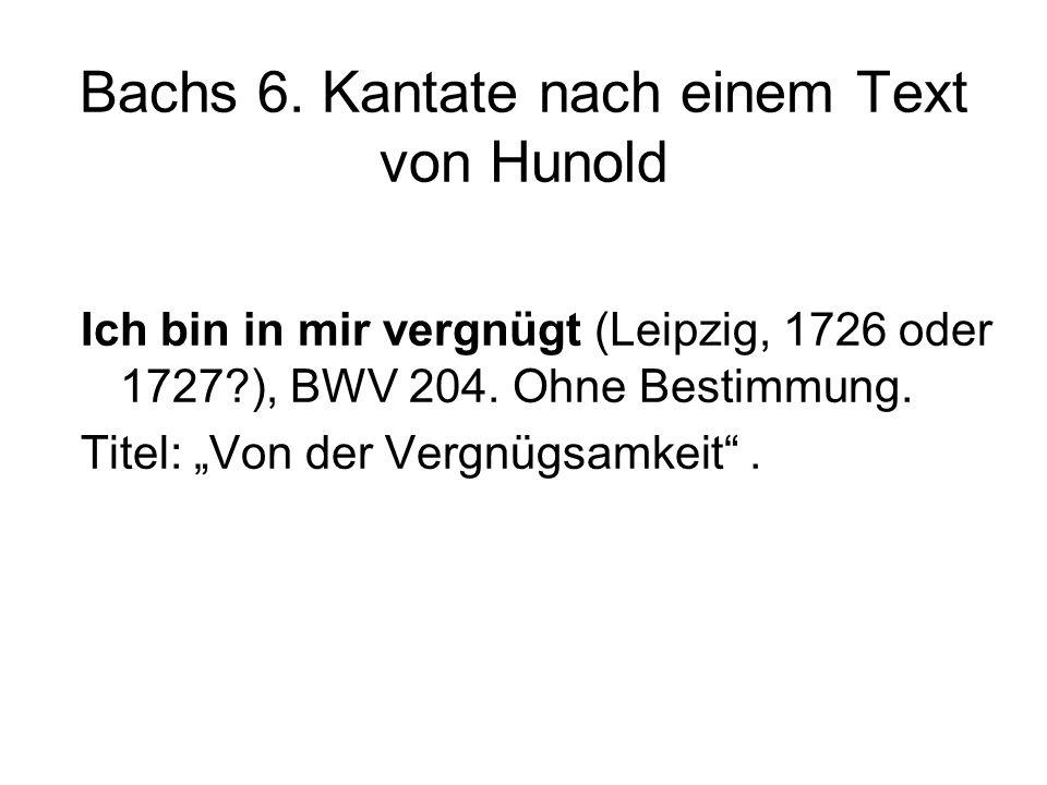 Bachs 6. Kantate nach einem Text von Hunold Ich bin in mir vergnügt (Leipzig, 1726 oder 1727?), BWV 204. Ohne Bestimmung. Titel: Von der Vergnügsamkei