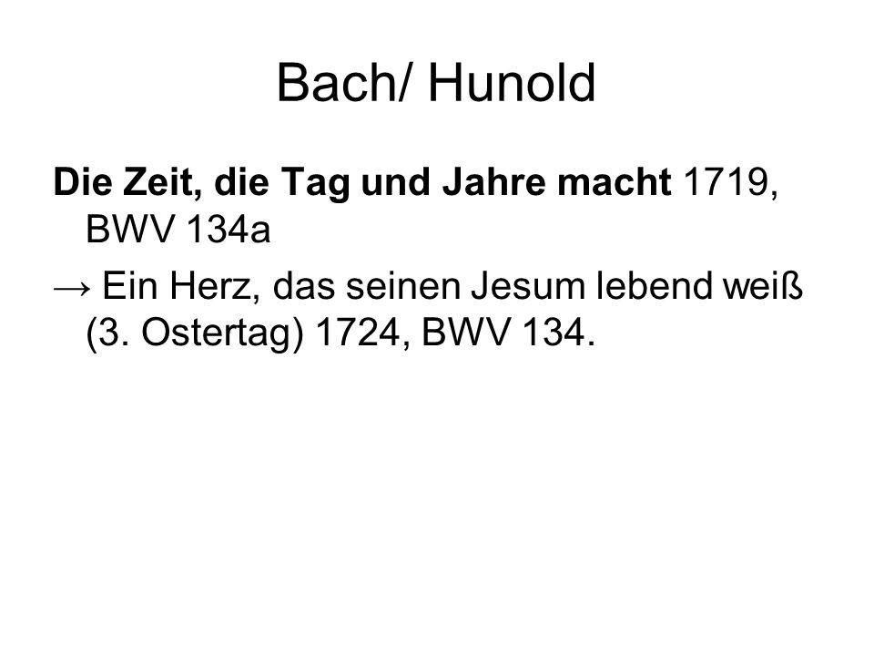 Bach/ Hunold Die Zeit, die Tag und Jahre macht 1719, BWV 134a Ein Herz, das seinen Jesum lebend weiß (3. Ostertag) 1724, BWV 134.