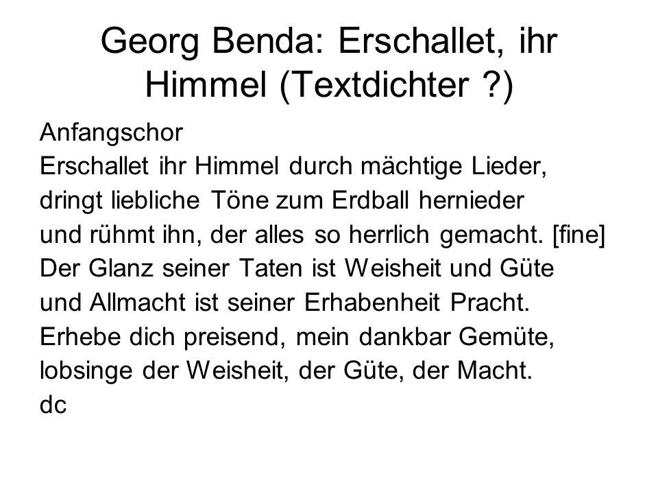 Georg Benda: Erschallet, ihr Himmel (Textdichter ?) Anfangschor Erschallet ihr Himmel durch mächtige Lieder, dringt liebliche Töne zum Erdball hernied