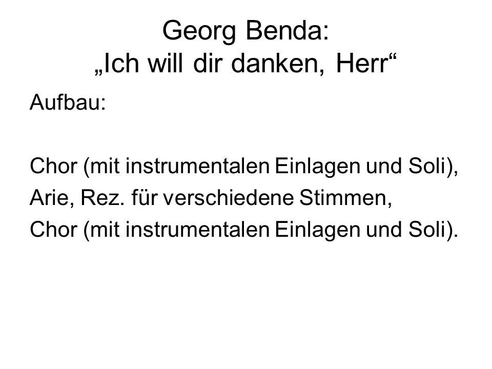 Georg Benda: Ich will dir danken, Herr Aufbau: Chor (mit instrumentalen Einlagen und Soli), Arie, Rez. für verschiedene Stimmen, Chor (mit instrumenta