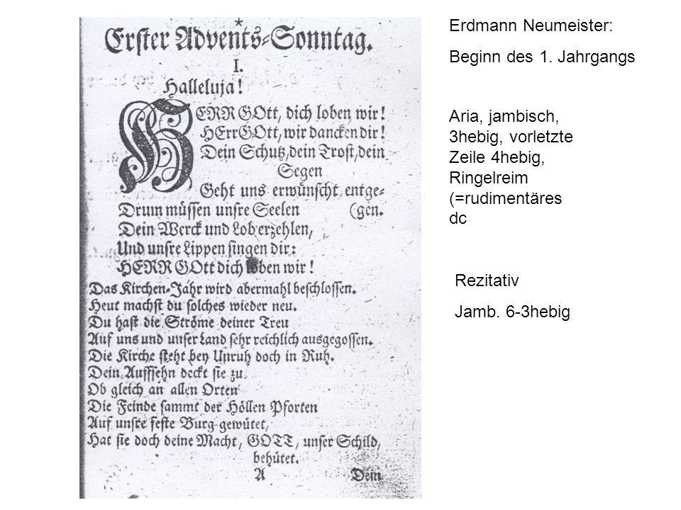 Erdmann Neumeister: Beginn des 1. Jahrgangs Aria, jambisch, 3hebig, vorletzte Zeile 4hebig, Ringelreim (=rudimentäres dc Rezitativ Jamb. 6-3hebig