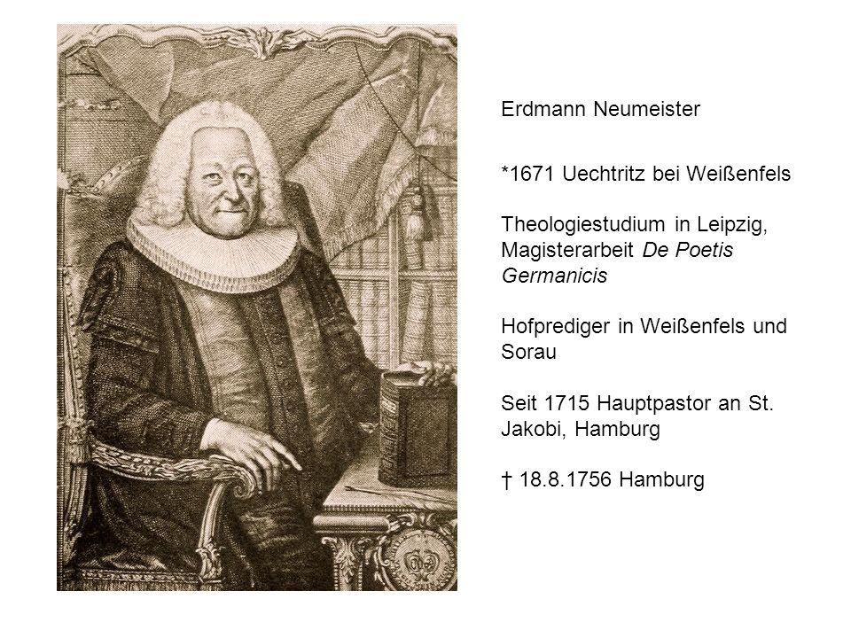 Erdmann Neumeister *1671 Uechtritz bei Weißenfels Theologiestudium in Leipzig, Magisterarbeit De Poetis Germanicis Hofprediger in Weißenfels und Sorau
