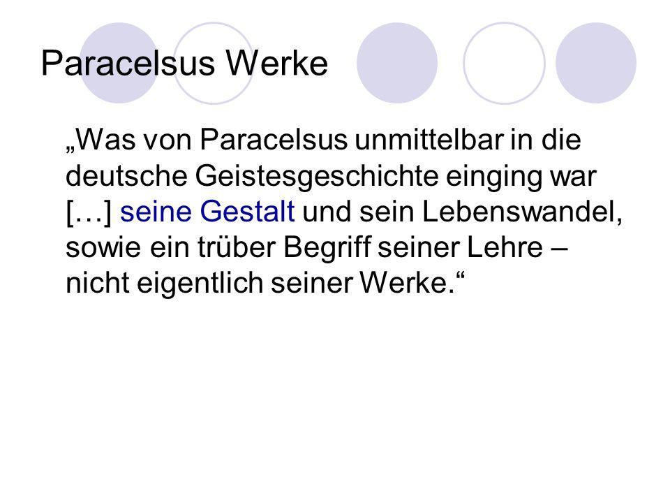 Paracelsus Werke Was von Paracelsus unmittelbar in die deutsche Geistesgeschichte einging war […] seine Gestalt und sein Lebenswandel, sowie ein trübe