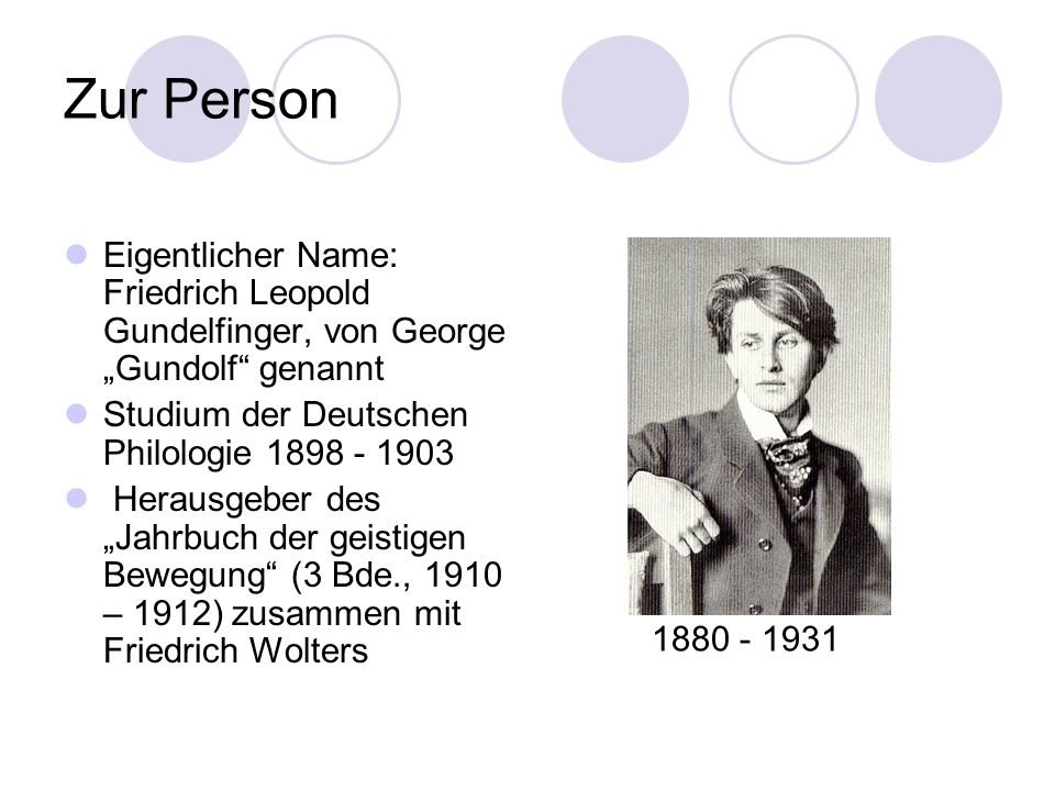 Zur Person Eigentlicher Name: Friedrich Leopold Gundelfinger, von George Gundolf genannt Studium der Deutschen Philologie 1898 - 1903 Herausgeber des