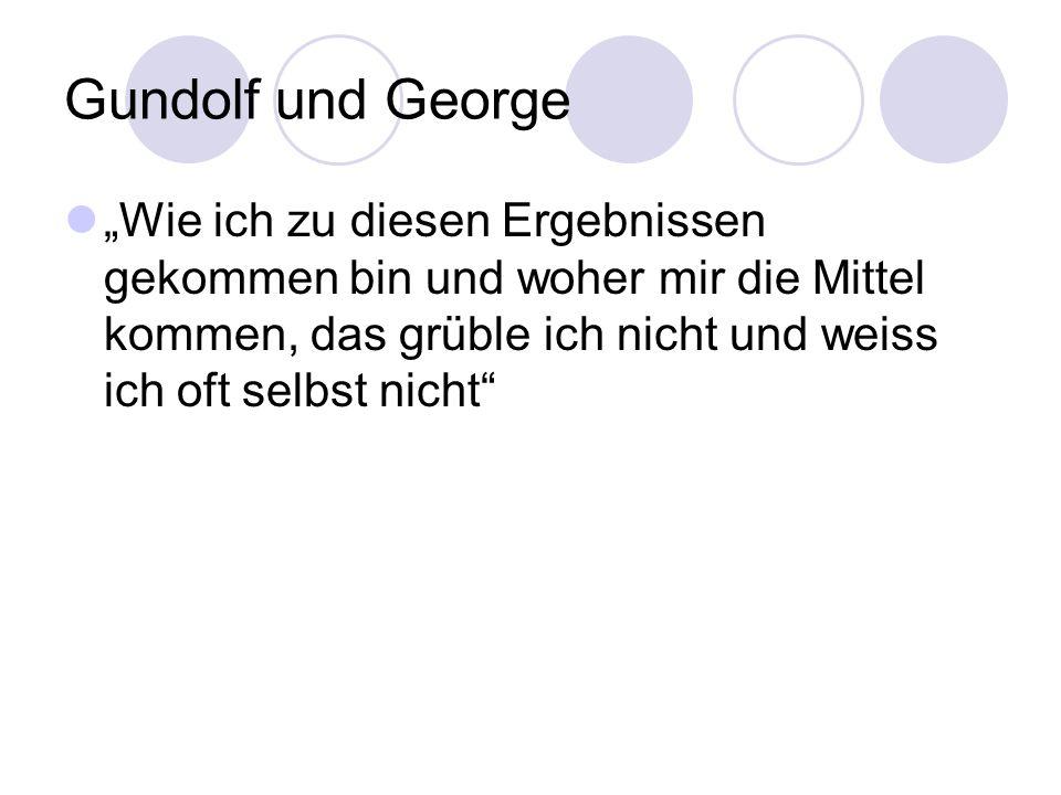 Gundolf und George Wie ich zu diesen Ergebnissen gekommen bin und woher mir die Mittel kommen, das grüble ich nicht und weiss ich oft selbst nicht
