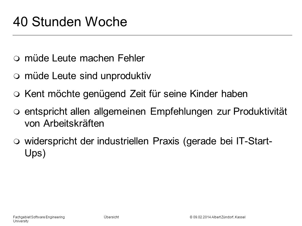 Fachgebiet Software Engineering Übersicht © 09.02.2014 Albert Zündorf, Kassel University 40 Stunden Woche m müde Leute machen Fehler m müde Leute sind