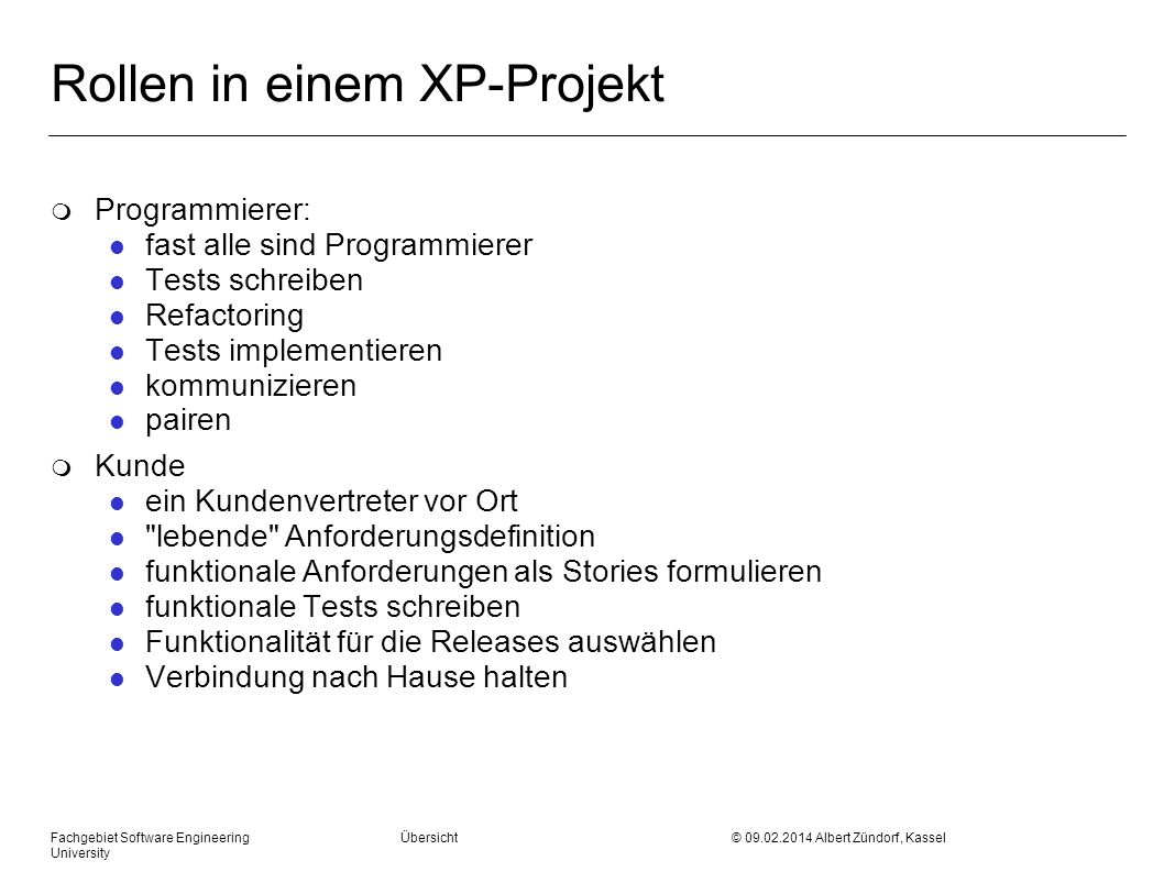 Fachgebiet Software Engineering Übersicht © 09.02.2014 Albert Zündorf, Kassel University Rollen in einem XP-Projekt m Programmierer: l fast alle sind