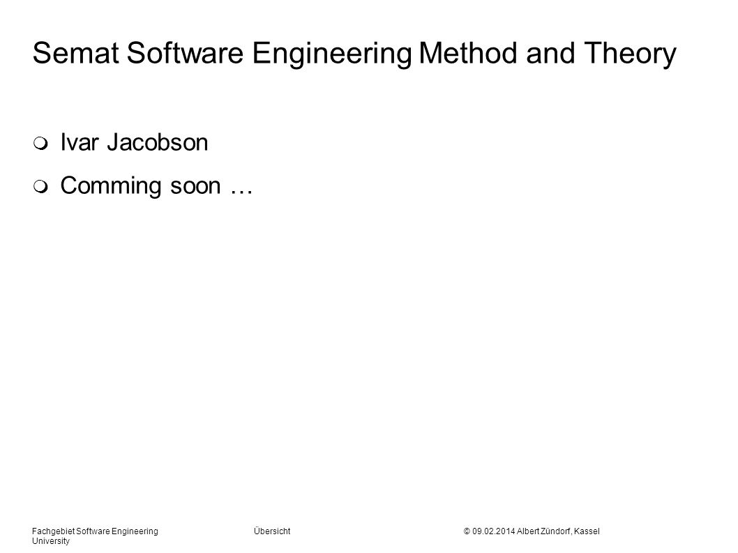 Semat Software Engineering Method and Theory m Ivar Jacobson m Comming soon … Fachgebiet Software Engineering Übersicht © 09.02.2014 Albert Zündorf, K