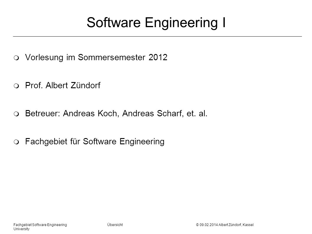 Fachgebiet Software Engineering Übersicht © 09.02.2014 Albert Zündorf, Kassel University Software Engineering I m Vorlesung im Sommersemester 2012 m Prof.