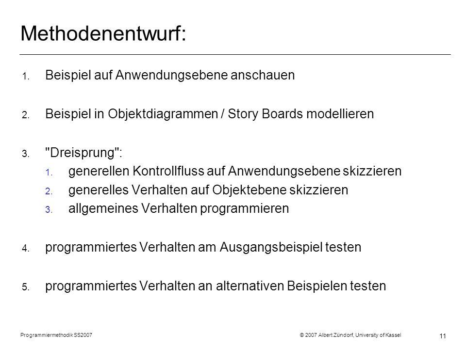 Programmiermethodik SS2007 © 2007 Albert Zündorf, University of Kassel 11 Methodenentwurf: 1. Beispiel auf Anwendungsebene anschauen 2. Beispiel in Ob