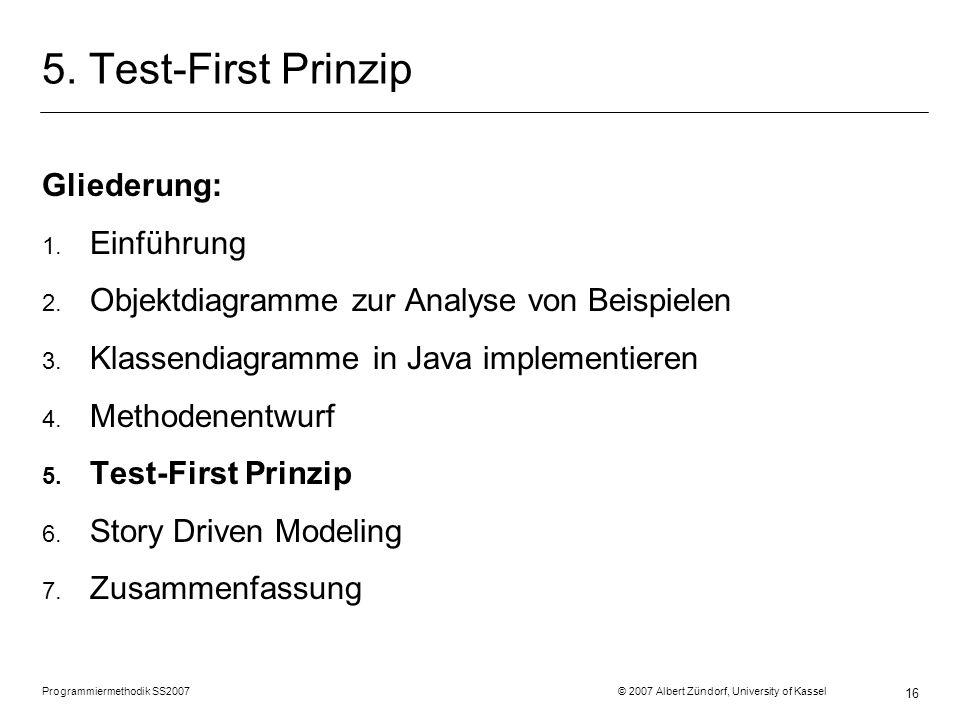 Programmiermethodik SS2007 © 2007 Albert Zündorf, University of Kassel 16 5. Test-First Prinzip Gliederung: 1. Einführung 2. Objektdiagramme zur Analy