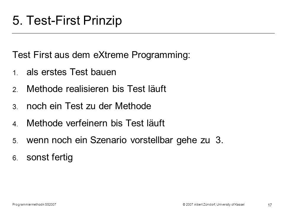 Programmiermethodik SS2007 © 2007 Albert Zündorf, University of Kassel 17 5. Test-First Prinzip Test First aus dem eXtreme Programming: 1. als erstes