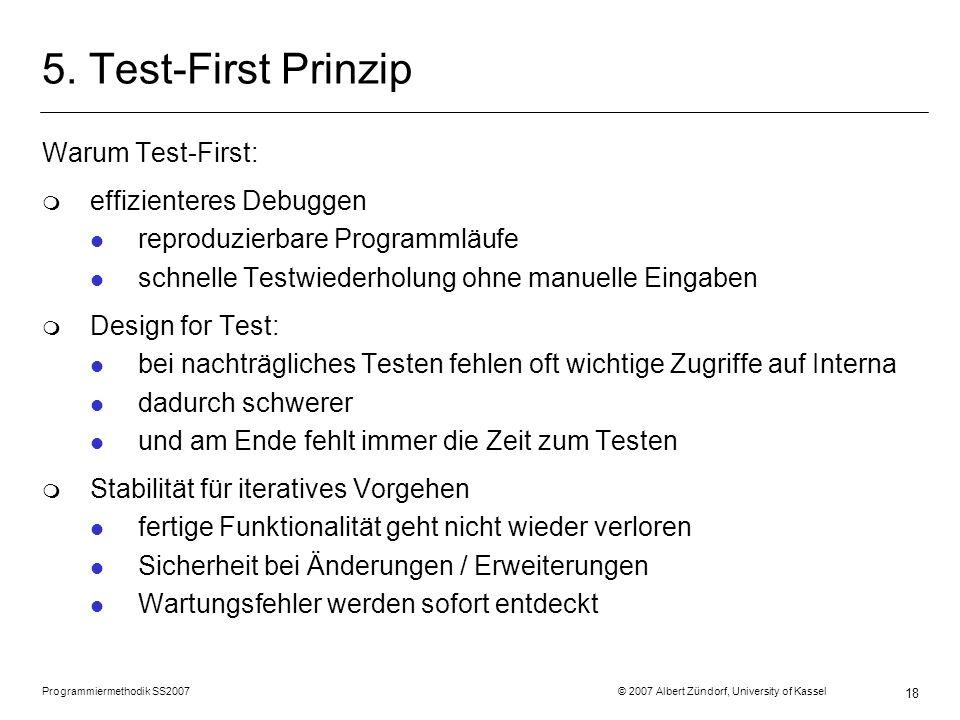 Programmiermethodik SS2007 © 2007 Albert Zündorf, University of Kassel 18 5. Test-First Prinzip Warum Test-First: m effizienteres Debuggen l reproduzi
