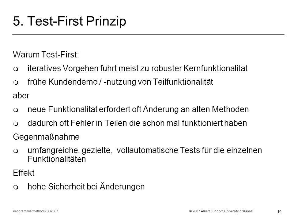 Programmiermethodik SS2007 © 2007 Albert Zündorf, University of Kassel 19 5. Test-First Prinzip Warum Test-First: m iteratives Vorgehen führt meist zu