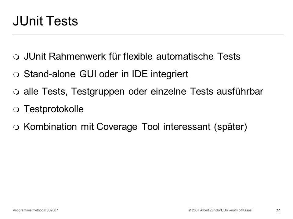 Programmiermethodik SS2007 © 2007 Albert Zündorf, University of Kassel 20 JUnit Tests m JUnit Rahmenwerk für flexible automatische Tests m Stand-alone