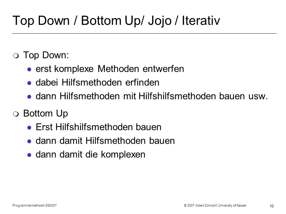 10 Top Down / Bottom Up/ Jojo / Iterativ m Top Down: l erst komplexe Methoden entwerfen l dabei Hilfsmethoden erfinden l dann Hilfsmethoden mit Hilfshilfsmethoden bauen usw.