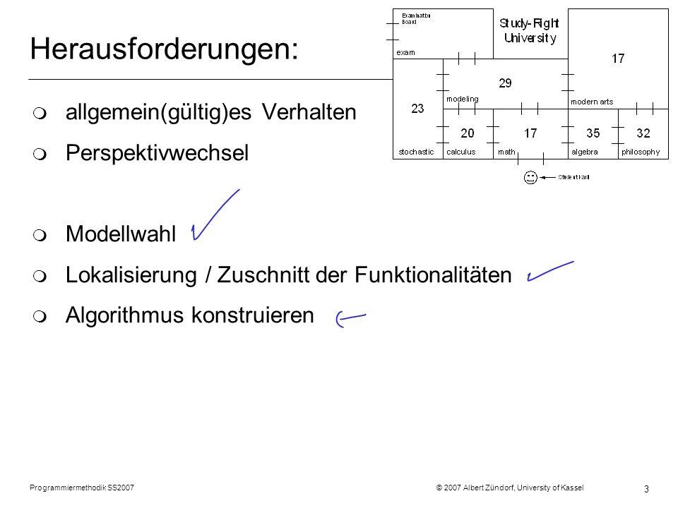 Programmiermethodik SS2007 © 2007 Albert Zündorf, University of Kassel 3 Herausforderungen: m allgemein(gültig)es Verhalten m Perspektivwechsel m Modellwahl m Lokalisierung / Zuschnitt der Funktionalitäten m Algorithmus konstruieren