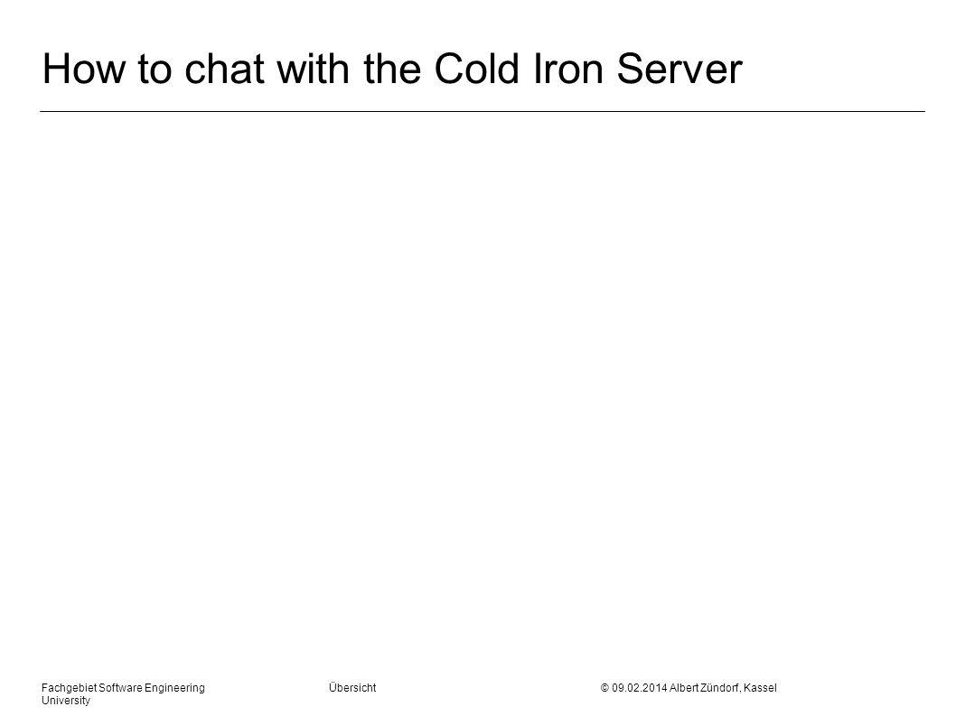 How to chat with the Cold Iron Server Fachgebiet Software Engineering Übersicht © 09.02.2014 Albert Zündorf, Kassel University Struktur Verhalten Daten