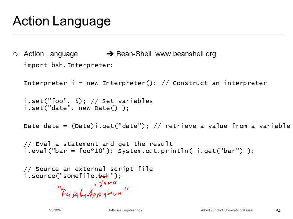 SS 2007 Software Engineering 2 Albert Zündorf, University of Kassel 54 Action Language m Action Language Bean-Shell www.beanshell.org import bsh.Interpreter; Interpreter i = new Interpreter(); // Construct an interpreter i.set( foo , 5); // Set variables i.set( date , new Date() ); Date date = (Date)i.get( date ); // retrieve a value from a variable // Eval a statement and get the result i.eval( bar = foo*10 ); System.out.println( i.get( bar ) ); // Source an external script file i.source( somefile.bsh );