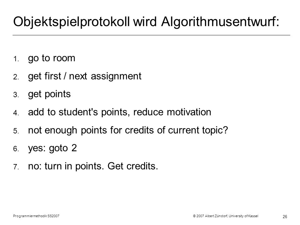 Objektspielprotokoll wird Algorithmusentwurf: 1. go to room 2. get first / next assignment 3. get points 4. add to student's points, reduce motivation