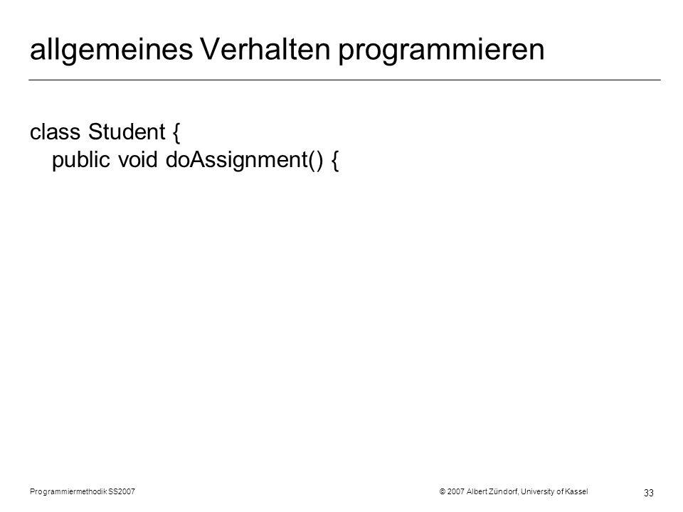 allgemeines Verhalten programmieren class Student { public void doAssignment() { Programmiermethodik SS2007 © 2007 Albert Zündorf, University of Kassel 33