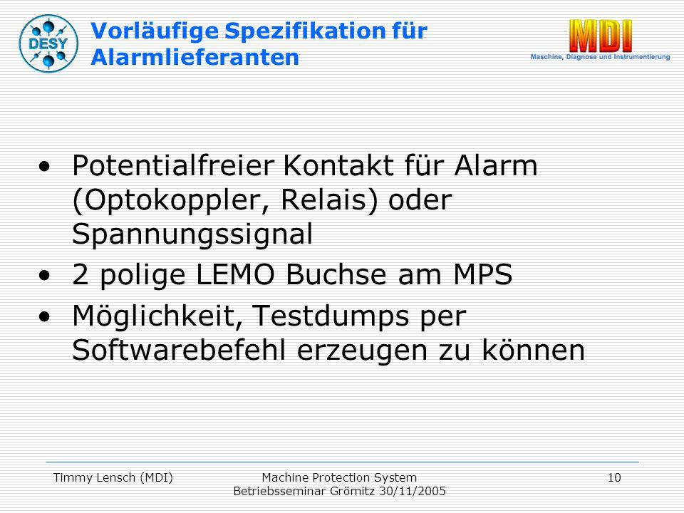 Timmy Lensch (MDI)Machine Protection System Betriebsseminar Grömitz 30/11/2005 10 Vorläufige Spezifikation für Alarmlieferanten Potentialfreier Kontakt für Alarm (Optokoppler, Relais) oder Spannungssignal 2 polige LEMO Buchse am MPS Möglichkeit, Testdumps per Softwarebefehl erzeugen zu können